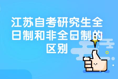 自考研究生全日制和非全日制的区别,江苏自考研究生